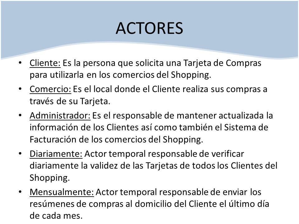 ACTORES Cliente: Es la persona que solicita una Tarjeta de Compras para utilizarla en los comercios del Shopping.