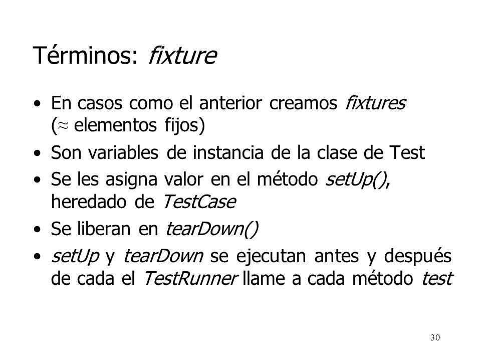 Términos: fixture En casos como el anterior creamos fixtures (≈ elementos fijos) Son variables de instancia de la clase de Test.