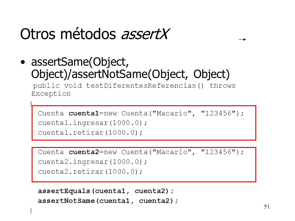 Otros métodos assertX assertSame(Object, Object)/assertNotSame(Object, Object) public void testDiferentesReferencias() throws Exception.