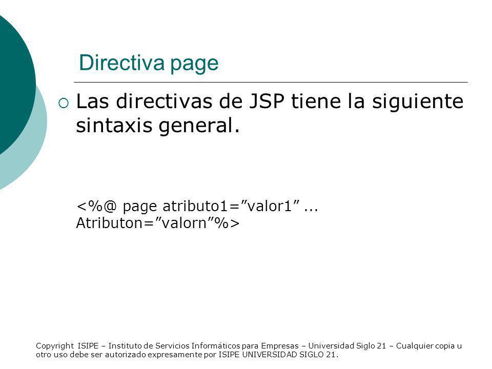 Directiva page Las directivas de JSP tiene la siguiente sintaxis general. <%@ page atributo1= valor1 ... Atributon= valorn %>