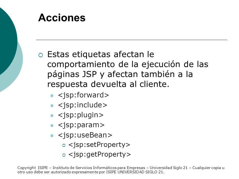 Acciones Estas etiquetas afectan le comportamiento de la ejecución de las páginas JSP y afectan también a la respuesta devuelta al cliente.