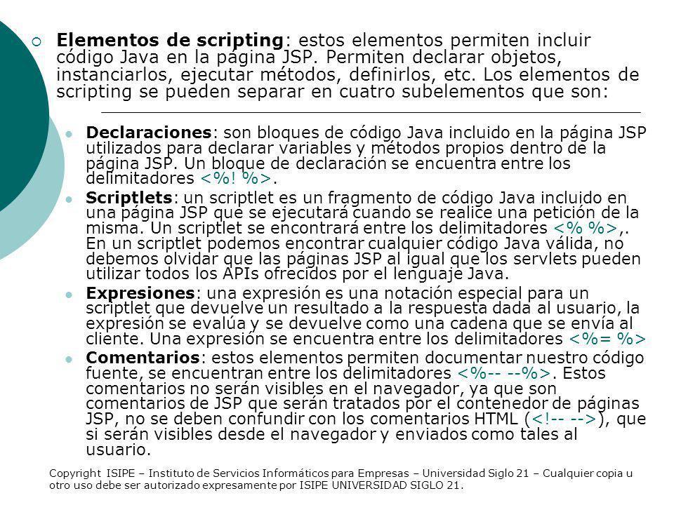 Elementos de scripting: estos elementos permiten incluir código Java en la página JSP. Permiten declarar objetos, instanciarlos, ejecutar métodos, definirlos, etc. Los elementos de scripting se pueden separar en cuatro subelementos que son: