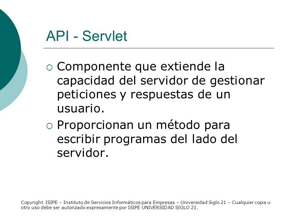 API - Servlet Componente que extiende la capacidad del servidor de gestionar peticiones y respuestas de un usuario.