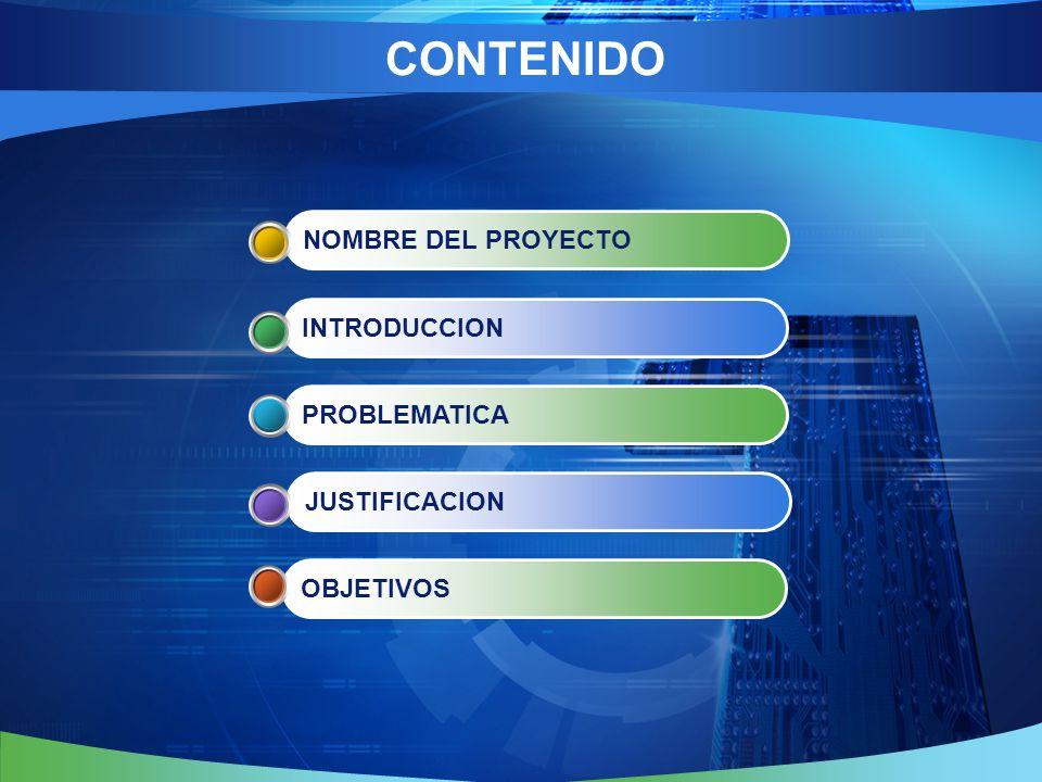 CONTENIDO NOMBRE DEL PROYECTO INTRODUCCION PROBLEMATICA JUSTIFICACION