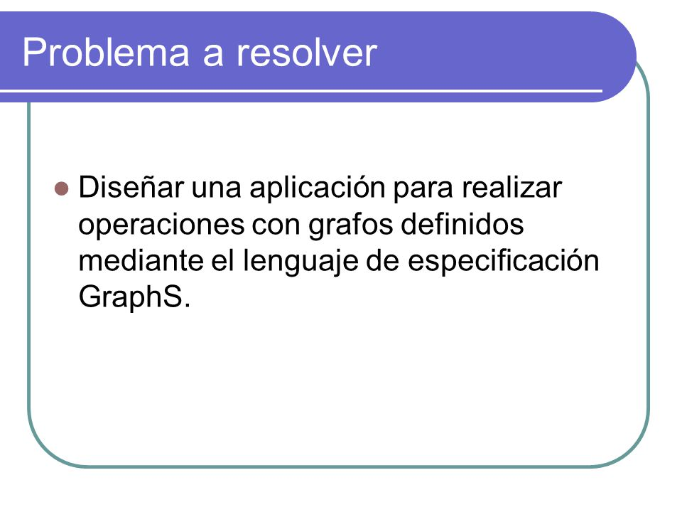 Problema a resolver Diseñar una aplicación para realizar operaciones con grafos definidos mediante el lenguaje de especificación GraphS.