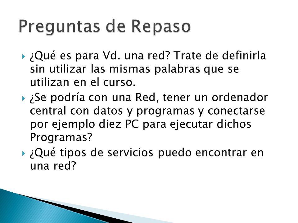 Preguntas de Repaso ¿Qué es para Vd. una red Trate de definirla sin utilizar las mismas palabras que se utilizan en el curso.