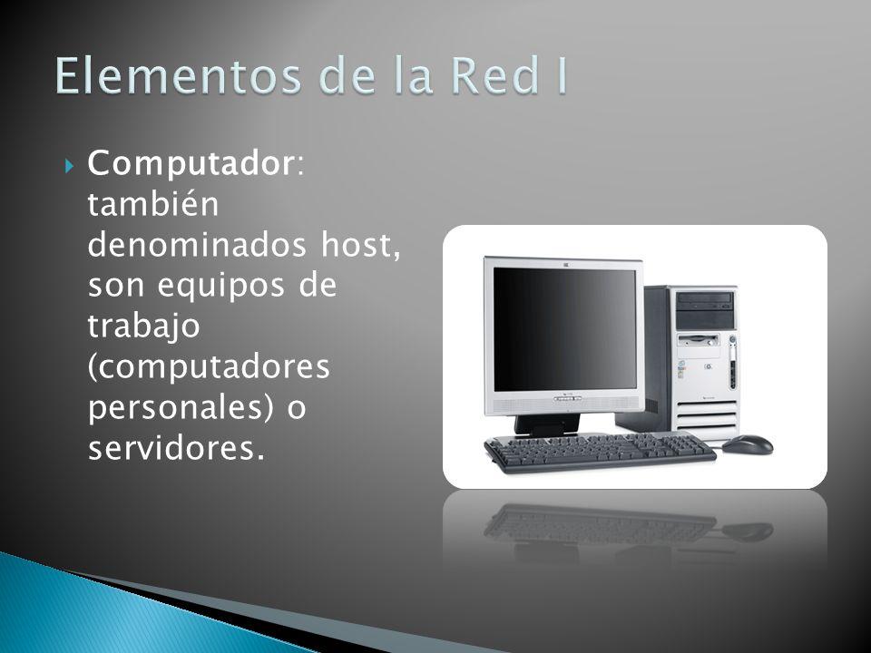 Elementos de la Red I Computador: también denominados host, son equipos de trabajo (computadores personales) o servidores.