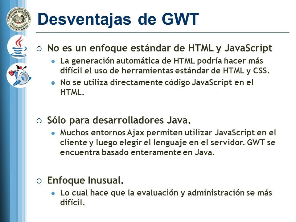 Desventajas de GWT No es un enfoque estándar de HTML y JavaScript