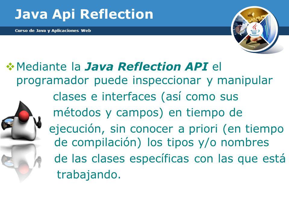 Java Api Reflection Curso de Java y Aplicaciones Web. Mediante la Java Reflection API el programador puede inspeccionar y manipular.