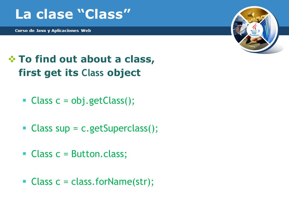 La clase Class To find out about a class, first get its Class object