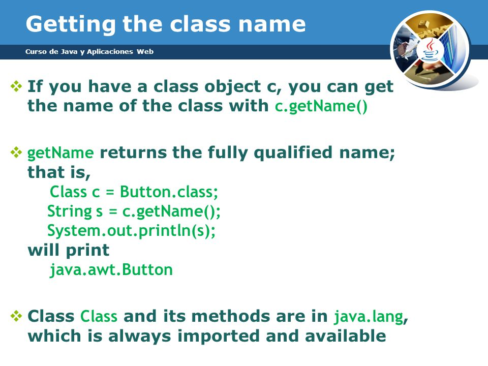 Getting the class name Curso de Java y Aplicaciones Web. If you have a class object c, you can get the name of the class with c.getName()