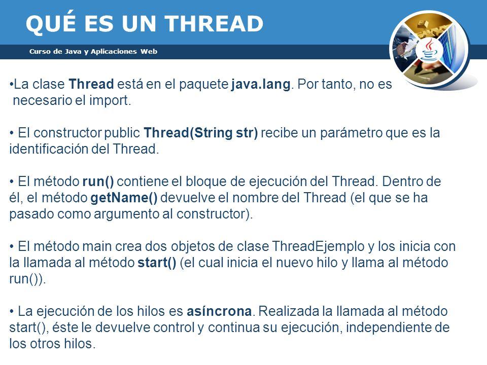QUÉ ES UN THREAD Curso de Java y Aplicaciones Web. La clase Thread está en el paquete java.lang. Por tanto, no es.