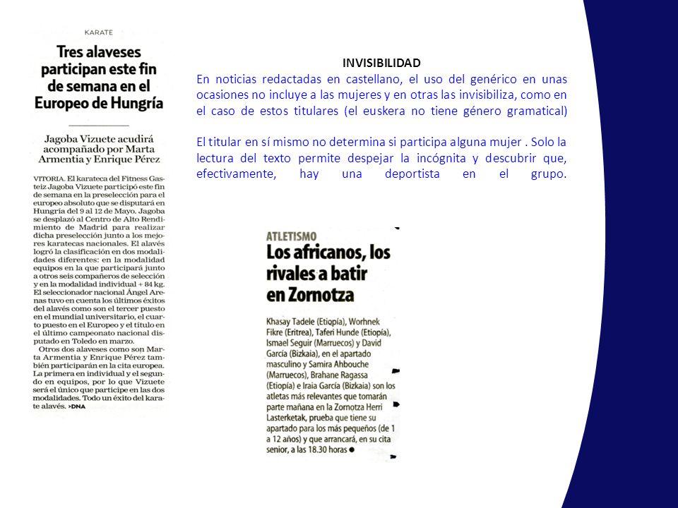 INVISIBILIDAD En noticias redactadas en castellano, el uso del genérico en unas ocasiones no incluye a las mujeres y en otras las invisibiliza, como en el caso de estos titulares (el euskera no tiene género gramatical) El titular en sí mismo no determina si participa alguna mujer .
