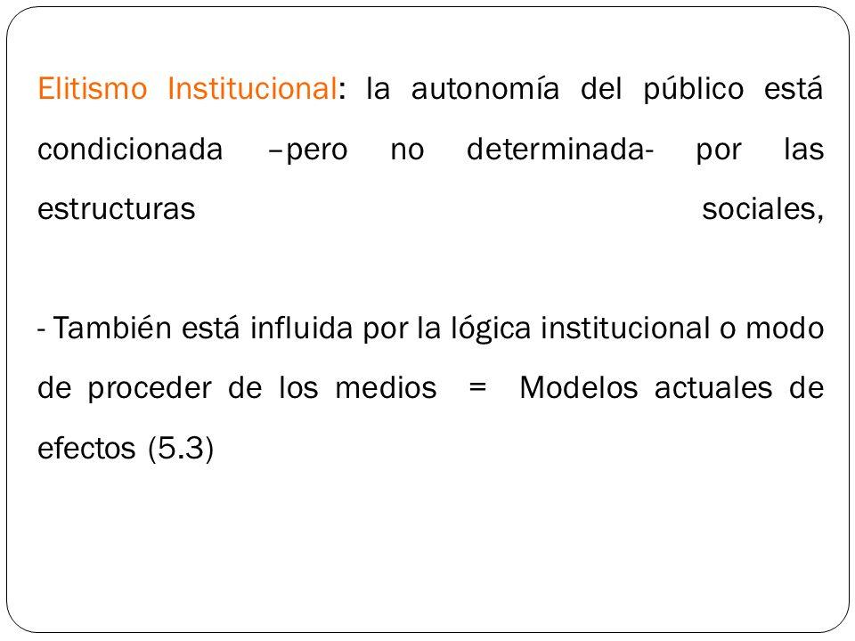 Elitismo Institucional: la autonomía del público está condicionada –pero no determinada- por las estructuras sociales, - También está influida por la lógica institucional o modo de proceder de los medios = Modelos actuales de efectos (5.3)