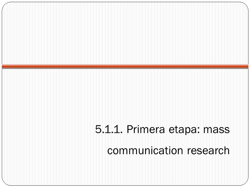 5.1.1. Primera etapa: mass communication research