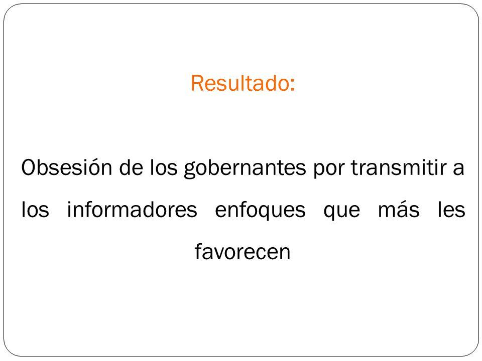 Resultado: Obsesión de los gobernantes por transmitir a los informadores enfoques que más les favorecen