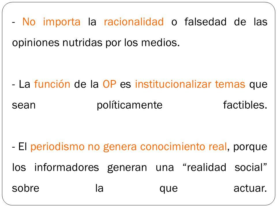 - No importa la racionalidad o falsedad de las opiniones nutridas por los medios.