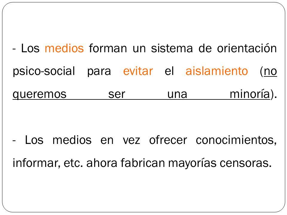 - Los medios forman un sistema de orientación psico-social para evitar el aislamiento (no queremos ser una minoría).