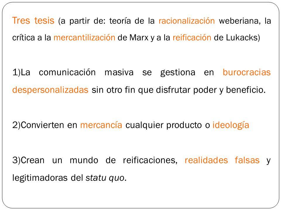 Tres tesis (a partir de: teoría de la racionalización weberiana, la crítica a la mercantilización de Marx y a la reificación de Lukacks)