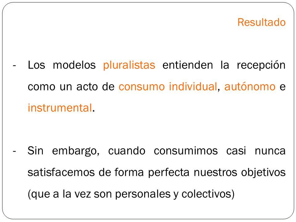 Resultado Los modelos pluralistas entienden la recepción como un acto de consumo individual, autónomo e instrumental.