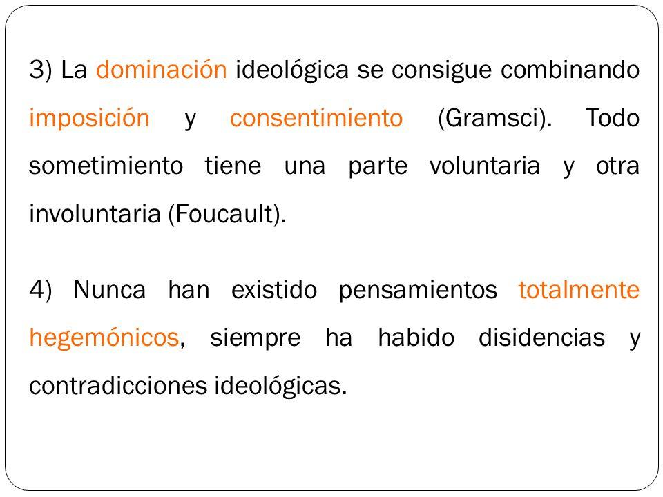 3) La dominación ideológica se consigue combinando imposición y consentimiento (Gramsci). Todo sometimiento tiene una parte voluntaria y otra involuntaria (Foucault).