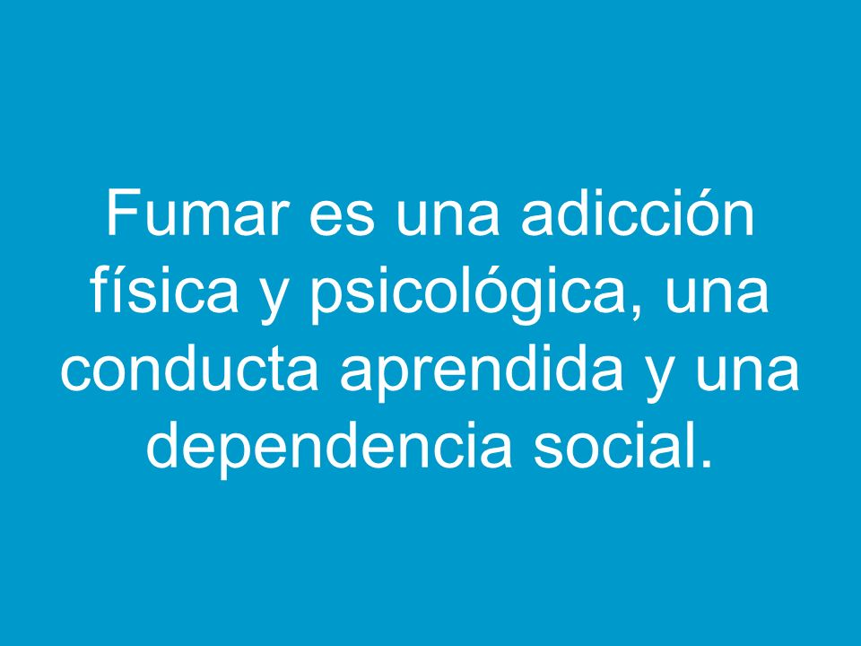 Fumar es una adicción física y psicológica, una conducta aprendida y una dependencia social.