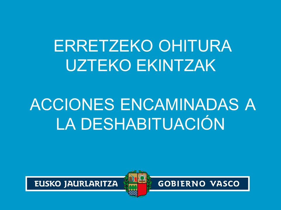 ERRETZEKO OHITURA UZTEKO EKINTZAK ACCIONES ENCAMINADAS A LA DESHABITUACIÓN