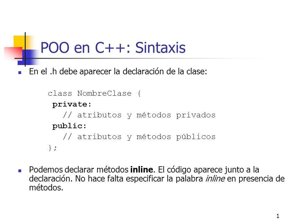 POO en C++: Sintaxis En el .h debe aparecer la declaración de la clase: class NombreClase { private: