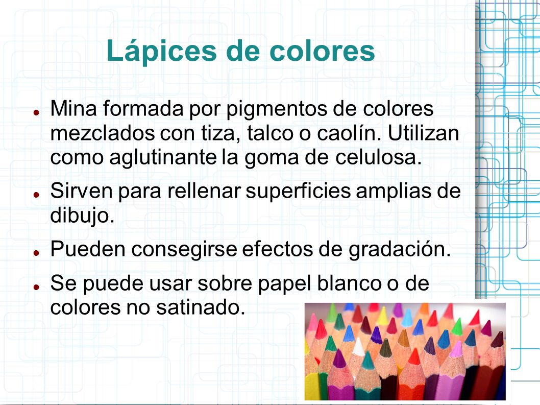 Lápices de coloresMina formada por pigmentos de colores mezclados con tiza, talco o caolín. Utilizan como aglutinante la goma de celulosa.