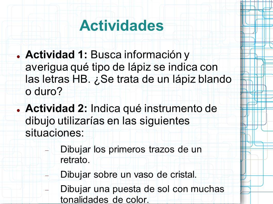 Actividades Actividad 1: Busca información y averigua qué tipo de lápiz se indica con las letras HB. ¿Se trata de un lápiz blando o duro