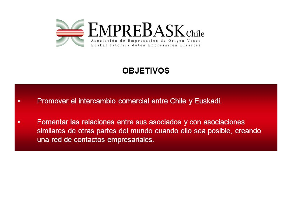 OBJETIVOS Promover el intercambio comercial entre Chile y Euskadi.