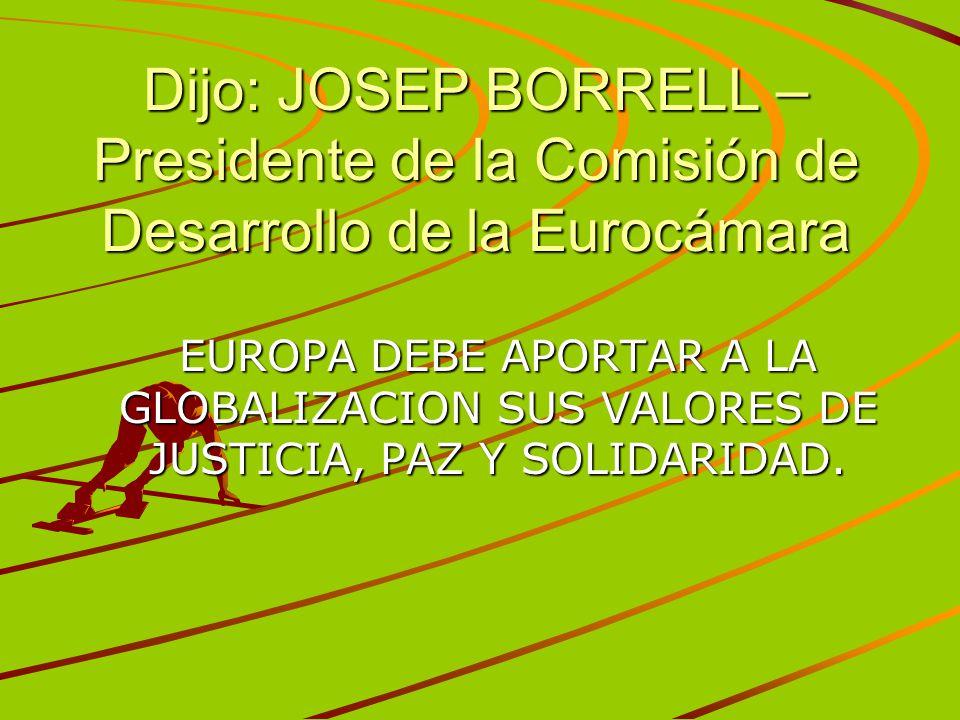 Dijo: JOSEP BORRELL – Presidente de la Comisión de Desarrollo de la Eurocámara
