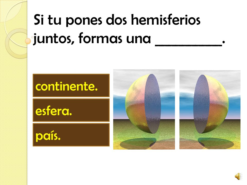 Si tu pones dos hemisferios juntos, formas una __________.