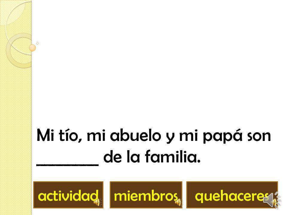 Mi tío, mi abuelo y mi papá son ________ de la familia.
