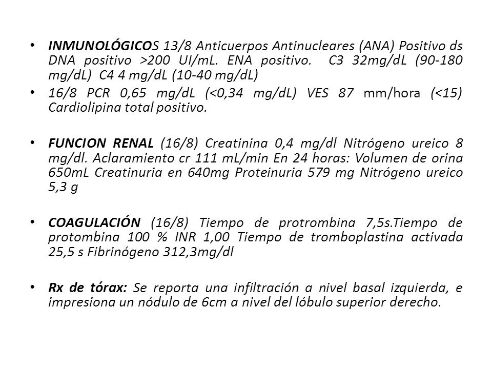 INMUNOLÓGICOS 13/8 Anticuerpos Antinucleares (ANA) Positivo ds DNA positivo >200 UI/mL. ENA positivo. C3 32mg/dL (90-180 mg/dL) C4 4 mg/dL (10-40 mg/dL)