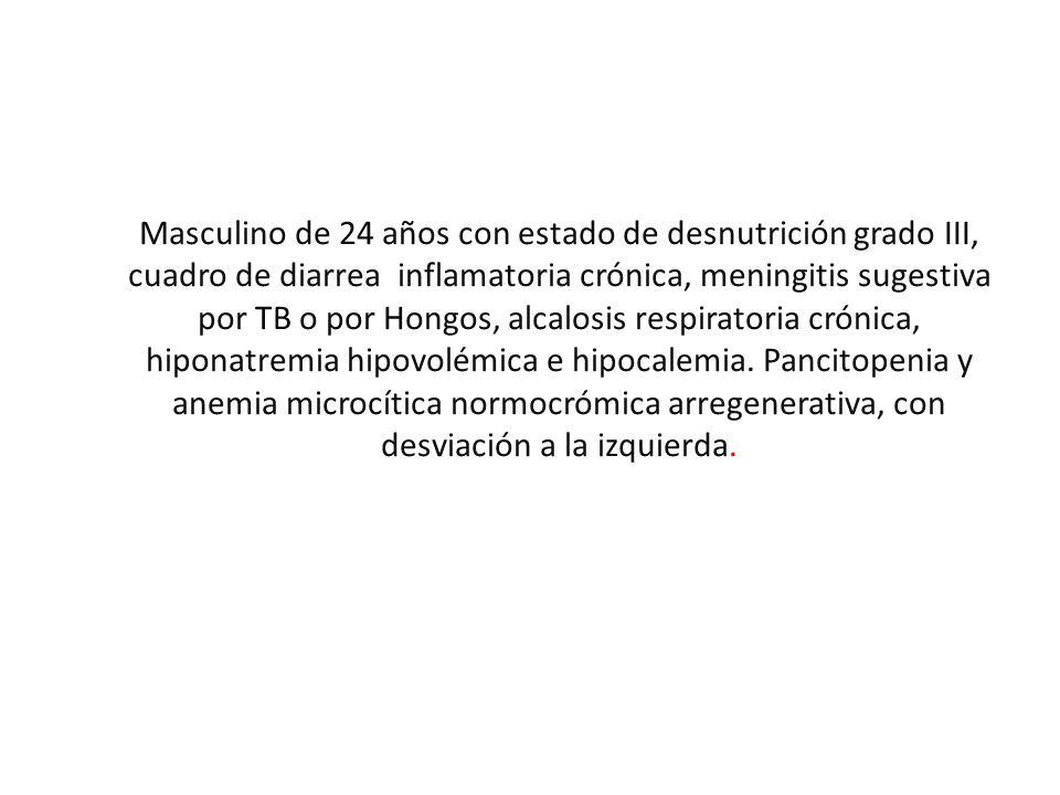 Masculino de 24 años con estado de desnutrición grado III, cuadro de diarrea inflamatoria crónica, meningitis sugestiva por TB o por Hongos, alcalosis respiratoria crónica, hiponatremia hipovolémica e hipocalemia.