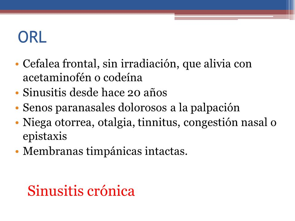 ORL Cefalea frontal, sin irradiación, que alivia con acetaminofén o codeína. Sinusitis desde hace 20 años.