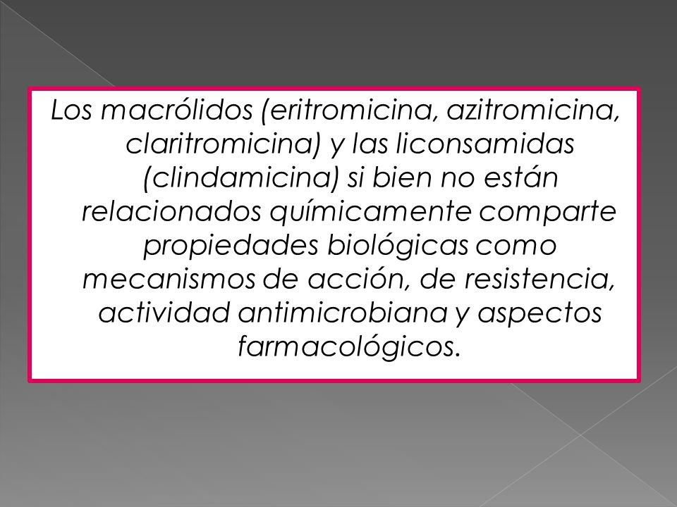 Los macrólidos (eritromicina, azitromicina, claritromicina) y las liconsamidas (clindamicina) si bien no están relacionados químicamente comparte propiedades biológicas como mecanismos de acción, de resistencia, actividad antimicrobiana y aspectos farmacológicos.
