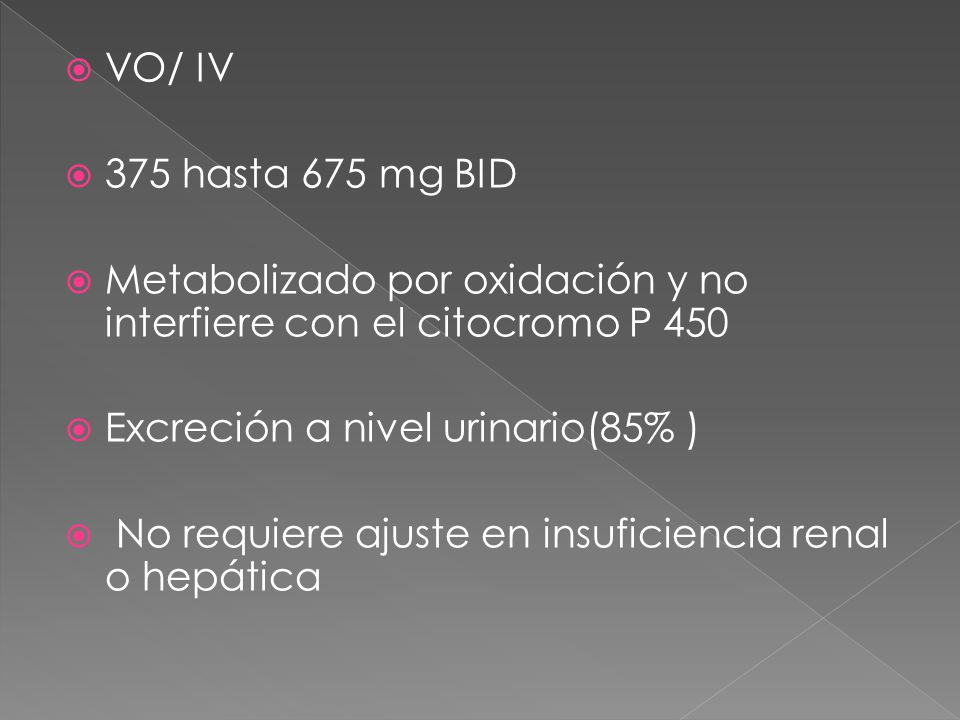 VO/ IV 375 hasta 675 mg BID. Metabolizado por oxidación y no interfiere con el citocromo P 450. Excreción a nivel urinario(85% )