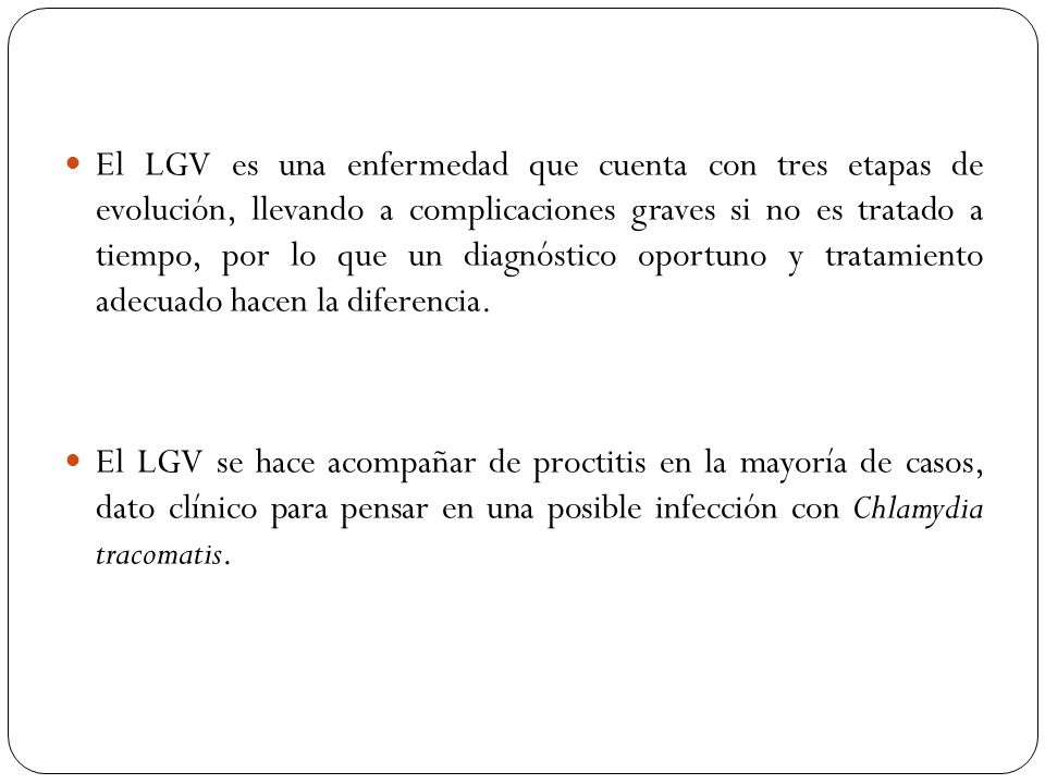 El LGV es una enfermedad que cuenta con tres etapas de evolución, llevando a complicaciones graves si no es tratado a tiempo, por lo que un diagnóstico oportuno y tratamiento adecuado hacen la diferencia.