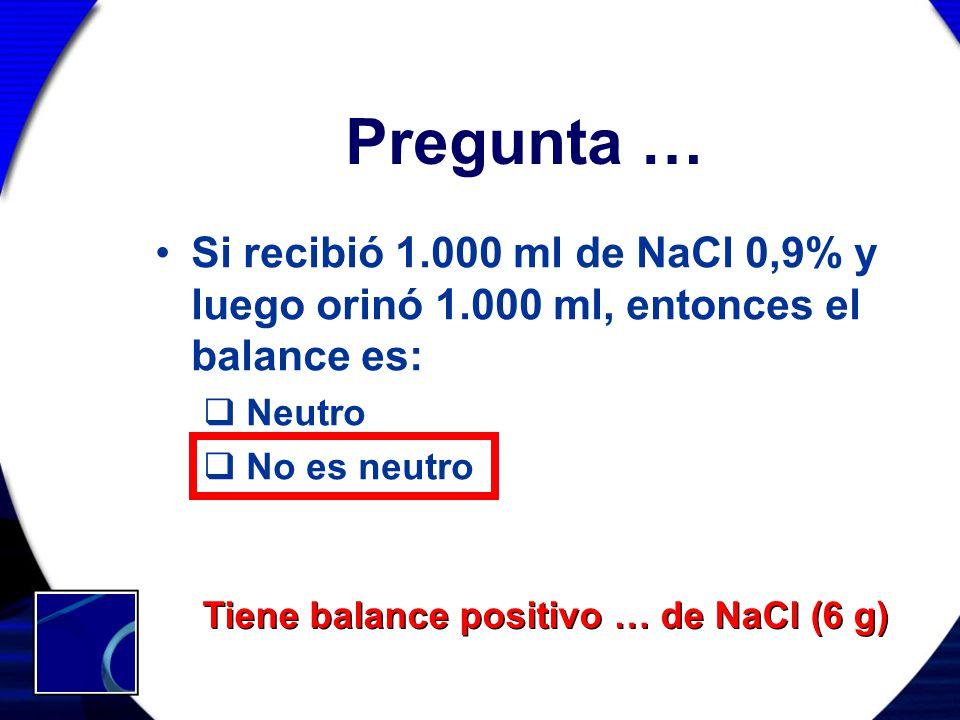 Pregunta … Si recibió 1.000 ml de NaCl 0,9% y luego orinó 1.000 ml, entonces el balance es: Neutro.