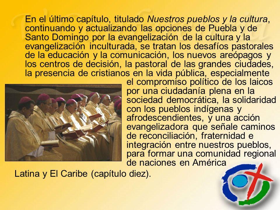 En el último capítulo, titulado Nuestros pueblos y la cultura, continuando y actualizando las opciones de Puebla y de Santo Domingo por la evangelización de la cultura y la evangelización inculturada, se tratan los desafíos pastorales de la educación y la comunicación, los nuevos areópagos y los centros de decisión, la pastoral de las grandes ciudades, la presencia de cristianos en la vida pública, especialmente el compromiso político de los laicos por una ciudadanía plena en la sociedad democrática, la solidaridad con los pueblos indígenas y afrodescendientes, y una acción evangelizadora que señale caminos de reconciliación, fraternidad e integración entre nuestros pueblos, para formar una comunidad regional de naciones en América