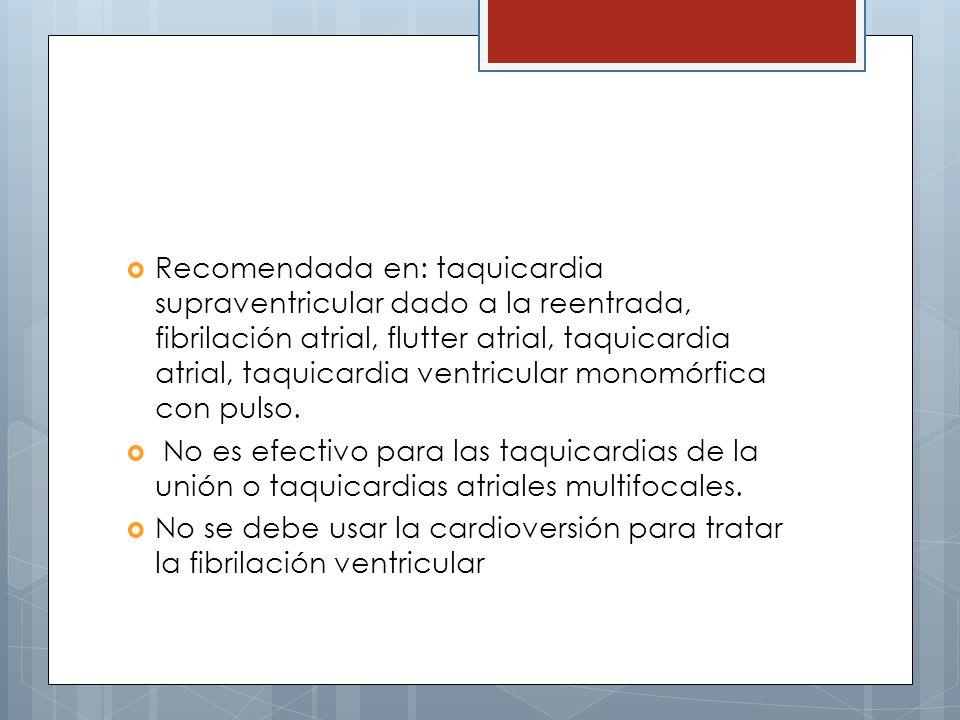 Recomendada en: taquicardia supraventricular dado a la reentrada, fibrilación atrial, flutter atrial, taquicardia atrial, taquicardia ventricular monomórfica con pulso.