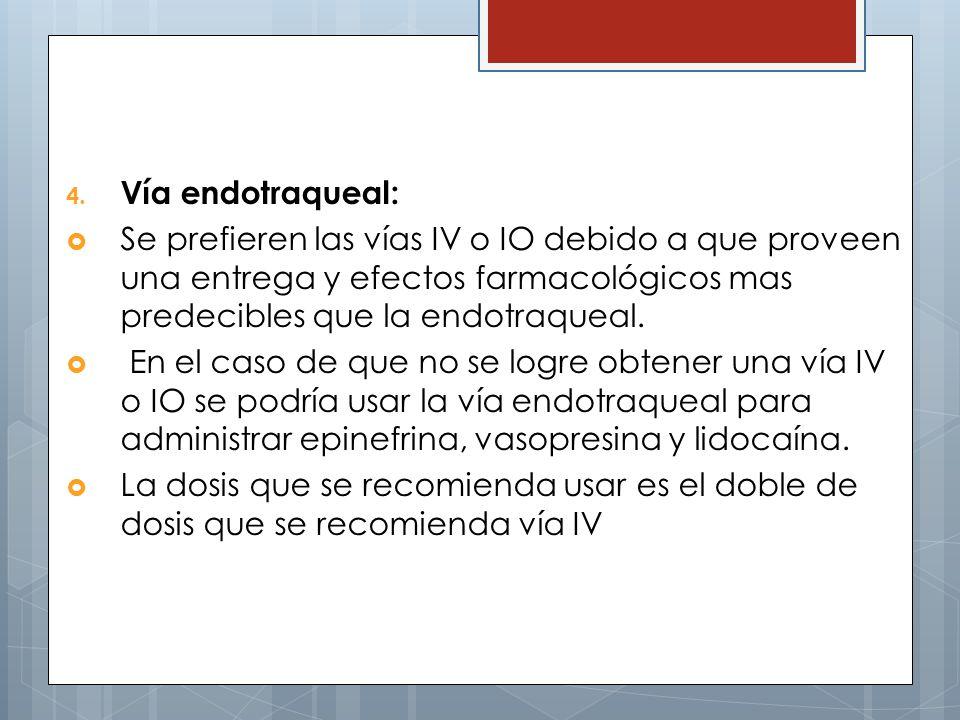 Vía endotraqueal: Se prefieren las vías IV o IO debido a que proveen una entrega y efectos farmacológicos mas predecibles que la endotraqueal.