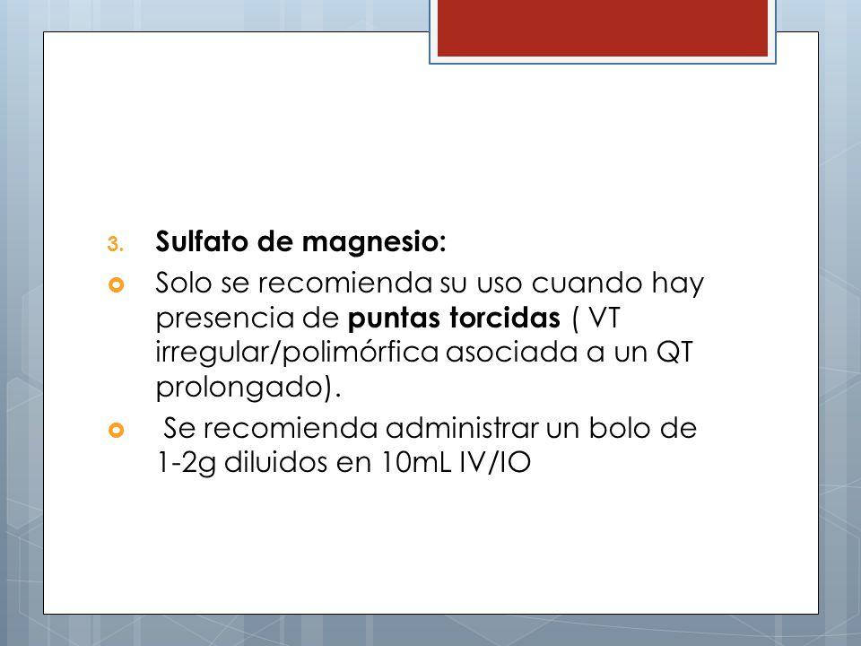 Sulfato de magnesio: Solo se recomienda su uso cuando hay presencia de puntas torcidas ( VT irregular/polimórfica asociada a un QT prolongado).