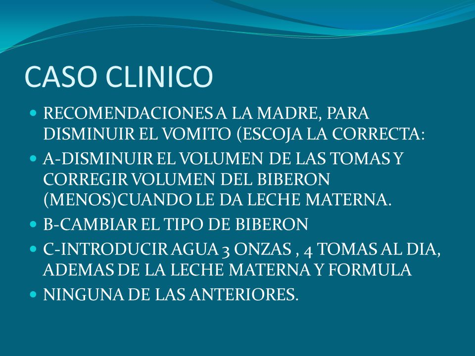 CASO CLINICO RECOMENDACIONES A LA MADRE, PARA DISMINUIR EL VOMITO (ESCOJA LA CORRECTA: