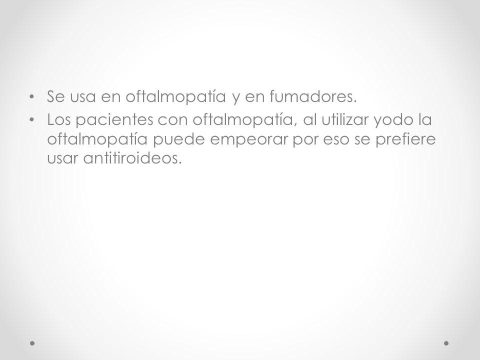 Se usa en oftalmopatía y en fumadores.