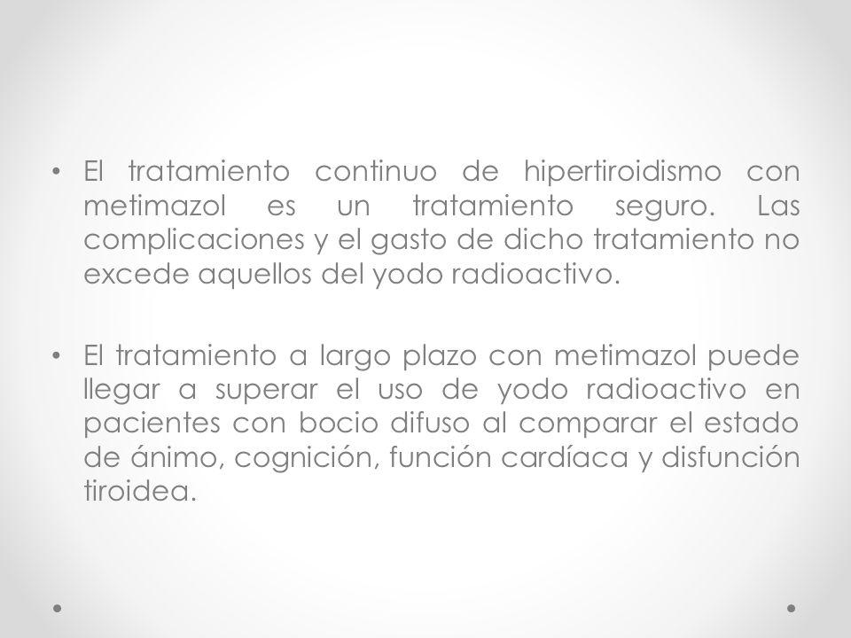 El tratamiento continuo de hipertiroidismo con metimazol es un tratamiento seguro. Las complicaciones y el gasto de dicho tratamiento no excede aquellos del yodo radioactivo.