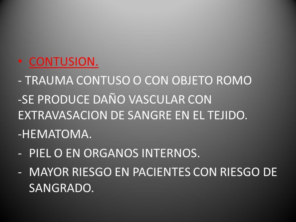 CONTUSION. - TRAUMA CONTUSO O CON OBJETO ROMO. -SE PRODUCE DAÑO VASCULAR CON EXTRAVASACION DE SANGRE EN EL TEJIDO.