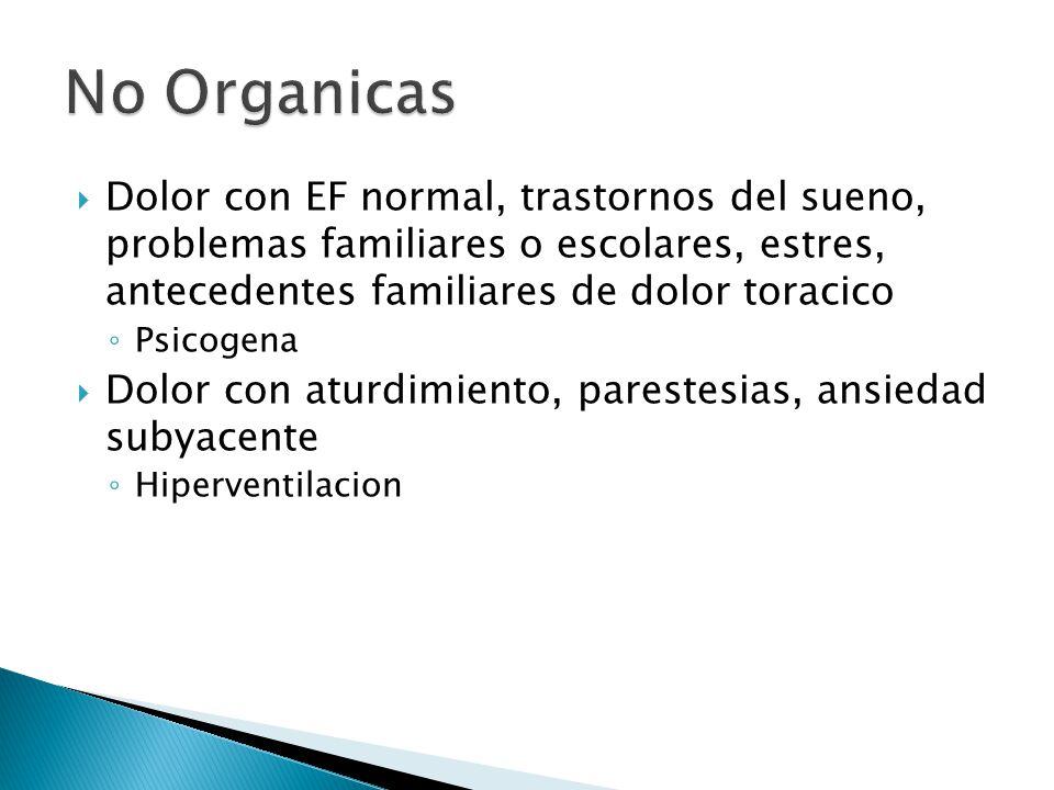 No Organicas Dolor con EF normal, trastornos del sueno, problemas familiares o escolares, estres, antecedentes familiares de dolor toracico.